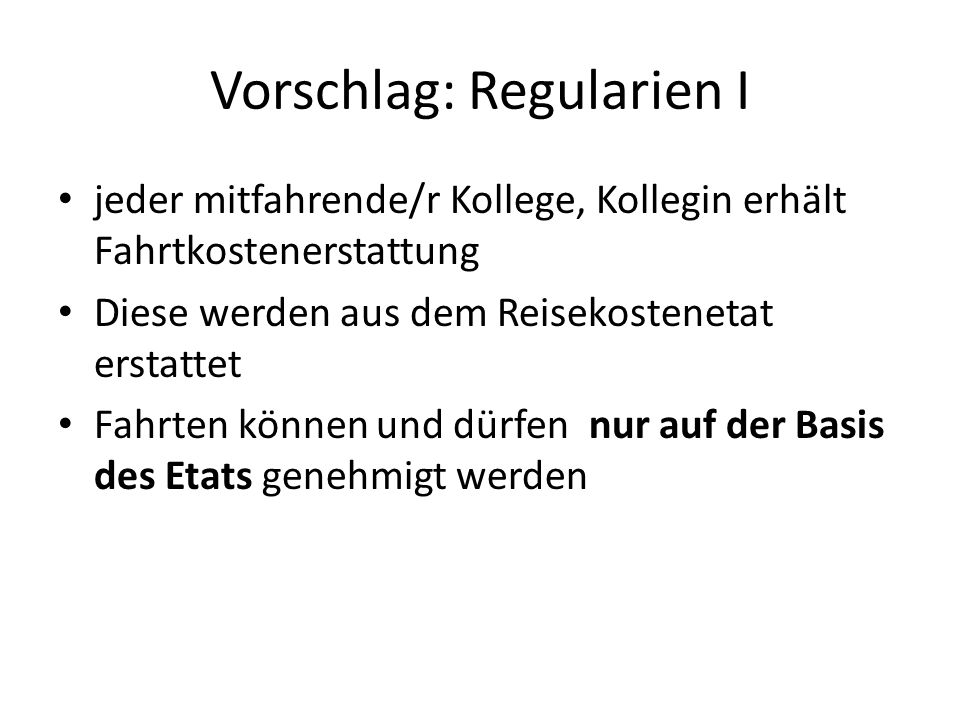 Vorschlag: Regularien I jeder mitfahrende/r Kollege, Kollegin erhält Fahrtkostenerstattung Diese werden aus dem Reisekostenetat erstattet Fahrten können und dürfen nur auf der Basis des Etats genehmigt werden