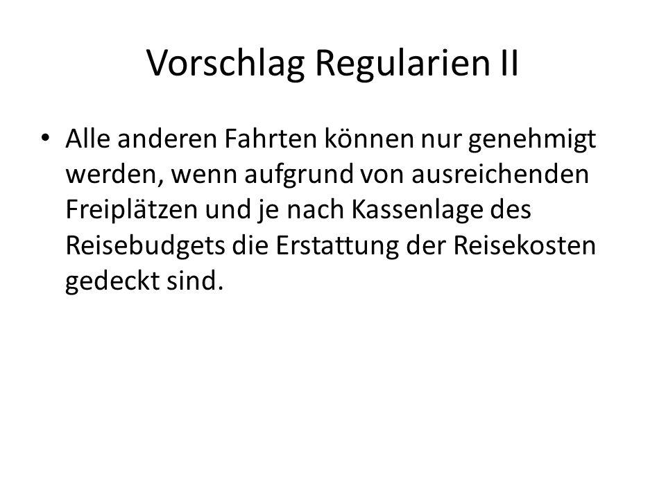 Vorschlag Regularien II Alle anderen Fahrten können nur genehmigt werden, wenn aufgrund von ausreichenden Freiplätzen und je nach Kassenlage des Reisebudgets die Erstattung der Reisekosten gedeckt sind.