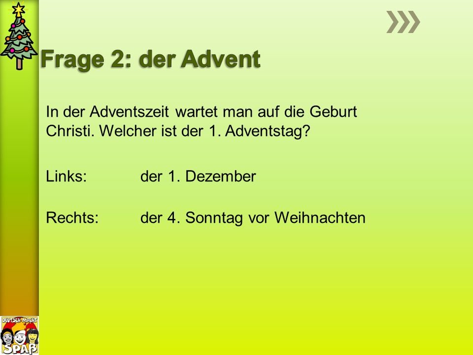 In der Adventszeit wartet man auf die Geburt Christi. Welcher ist der 1. Adventstag? Links: der 1. Dezember Rechts: der 4. Sonntag vor Weihnachten