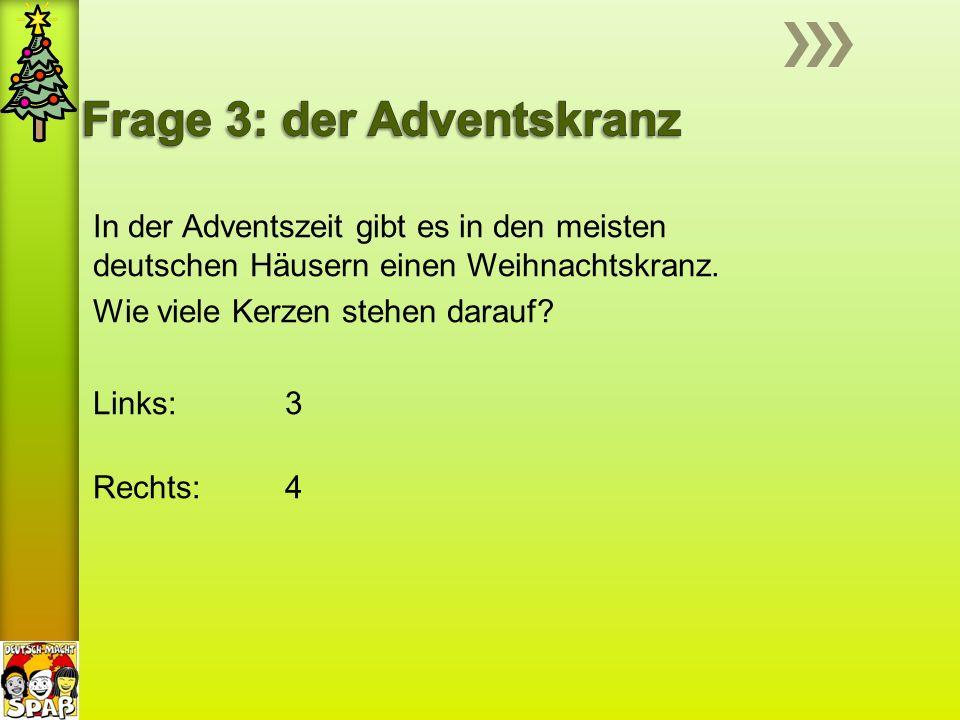 In der Adventszeit gibt es in den meisten deutschen Häusern einen Weihnachtskranz. Wie viele Kerzen stehen darauf? Links: 3 Rechts: 4