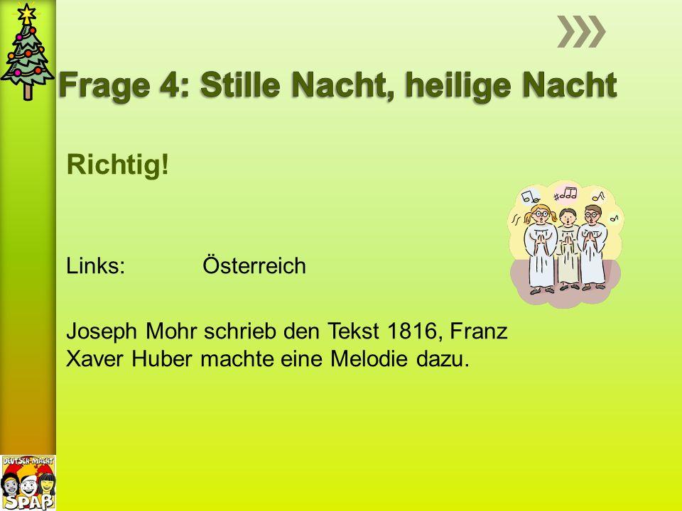Richtig! Links: Österreich Joseph Mohr schrieb den Tekst 1816, Franz Xaver Huber machte eine Melodie dazu.