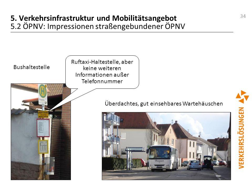 34 5. Verkehrsinfrastruktur und Mobilitätsangebot 5.2 ÖPNV: Impressionen straßengebundener ÖPNV Überdachtes, gut einsehbares Wartehäuschen Bushalteste