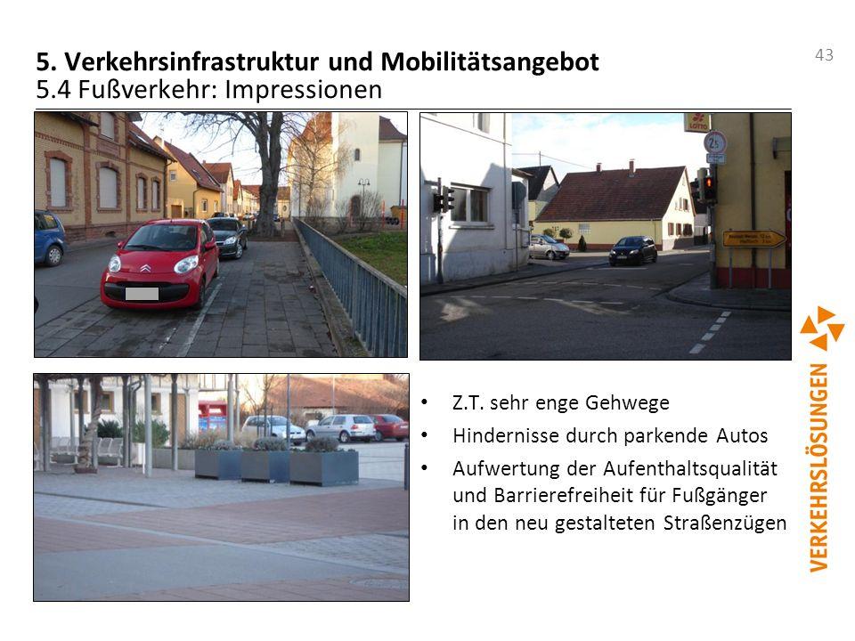 43 5. Verkehrsinfrastruktur und Mobilitätsangebot 5.4 Fußverkehr: Impressionen Z.T. sehr enge Gehwege Hindernisse durch parkende Autos Aufwertung der