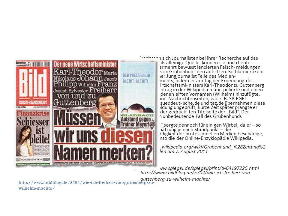 Verlassen sich Journalisten bei ihrer Recherche auf das Internet als alleinige Quelle, können sie auch heute wieder vermehrt bewusst lancierten Falsch- meldungen im Sinne von Grubenhun- den aufsitzen: So blamierte ein anony- mer Jungjournalist Teile des Medien- Establishments, indem er am Tag der Ernennung des neuen Wirtschaftsmi- nisters Karl-Theodor zu Guttenberg dessen Eintrag in der Wikipedia mani- pulierte und einen frei erfundenen elften Vornamen (Wilhelm) hinzufügte.