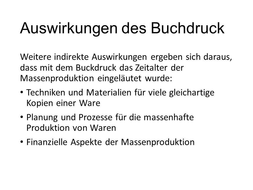 Auswirkungen des Buchdruck Weitere indirekte Auswirkungen ergeben sich daraus, dass mit dem Buckdruck das Zeitalter der Massenproduktion eingeläutet wurde: Techniken und Materialien für viele gleichartige Kopien einer Ware Planung und Prozesse für die massenhafte Produktion von Waren Finanzielle Aspekte der Massenproduktion