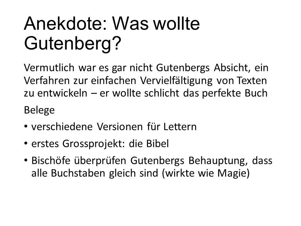 Anekdote: Was wollte Gutenberg? Vermutlich war es gar nicht Gutenbergs Absicht, ein Verfahren zur einfachen Vervielfältigung von Texten zu entwickeln
