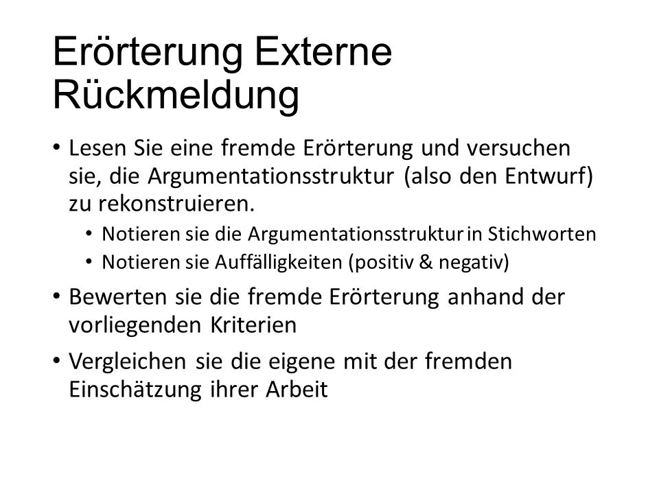 Erörterung Externe Rückmeldung Lesen Sie eine fremde Erörterung und versuchen sie, die Argumentationsstruktur (also den Entwurf) zu rekonstruieren. No