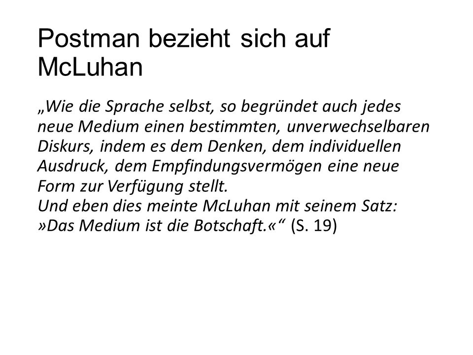 """Postman bezieht sich auf McLuhan """"Wie die Sprache selbst, so begründet auch jedes neue Medium einen bestimmten, unverwechselbaren Diskurs, indem es dem Denken, dem individuellen Ausdruck, dem Empfindungsvermögen eine neue Form zur Verfügung stellt."""