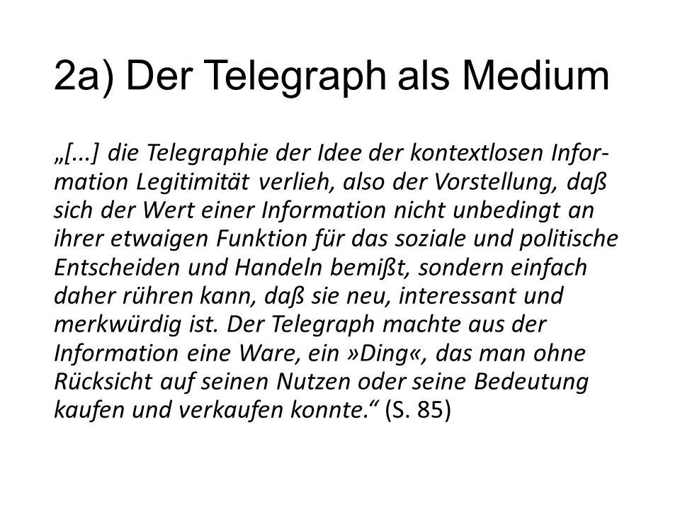 """2a) Der Telegraph als Medium """"[...] die Telegraphie der Idee der kontextlosen Infor- mation Legitimität verlieh, also der Vorstellung, daß sich der Wert einer Information nicht unbedingt an ihrer etwaigen Funktion für das soziale und politische Entscheiden und Handeln bemißt, sondern einfach daher rühren kann, daß sie neu, interessant und merkwürdig ist."""