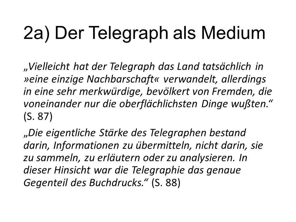 """2a) Der Telegraph als Medium """"Vielleicht hat der Telegraph das Land tatsächlich in »eine einzige Nachbarschaft« verwandelt, allerdings in eine sehr merkwürdige, bevölkert von Fremden, die voneinander nur die oberflächlichsten Dinge wußten. (S."""