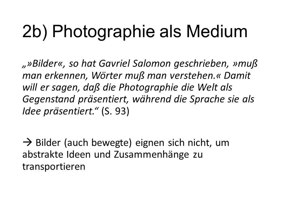 """2b) Photographie als Medium """"»Bilder«, so hat Gavriel Salomon geschrieben, »muß man erkennen, Wörter muß man verstehen.« Damit will er sagen, daß die Photographie die Welt als Gegenstand präsentiert, während die Sprache sie als Idee präsentiert. (S."""