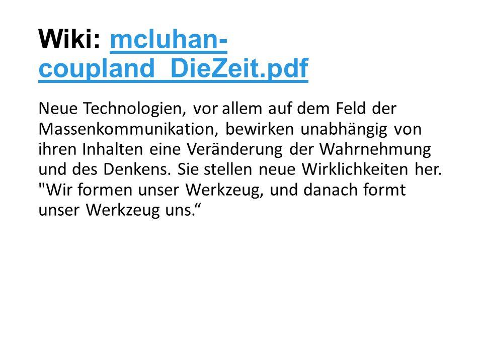 Wiki: mcluhan- coupland_DieZeit.pdfmcluhan- coupland_DieZeit.pdf Neue Technologien, vor allem auf dem Feld der Massenkommunikation, bewirken unabhängig von ihren Inhalten eine Veränderung der Wahrnehmung und des Denkens.