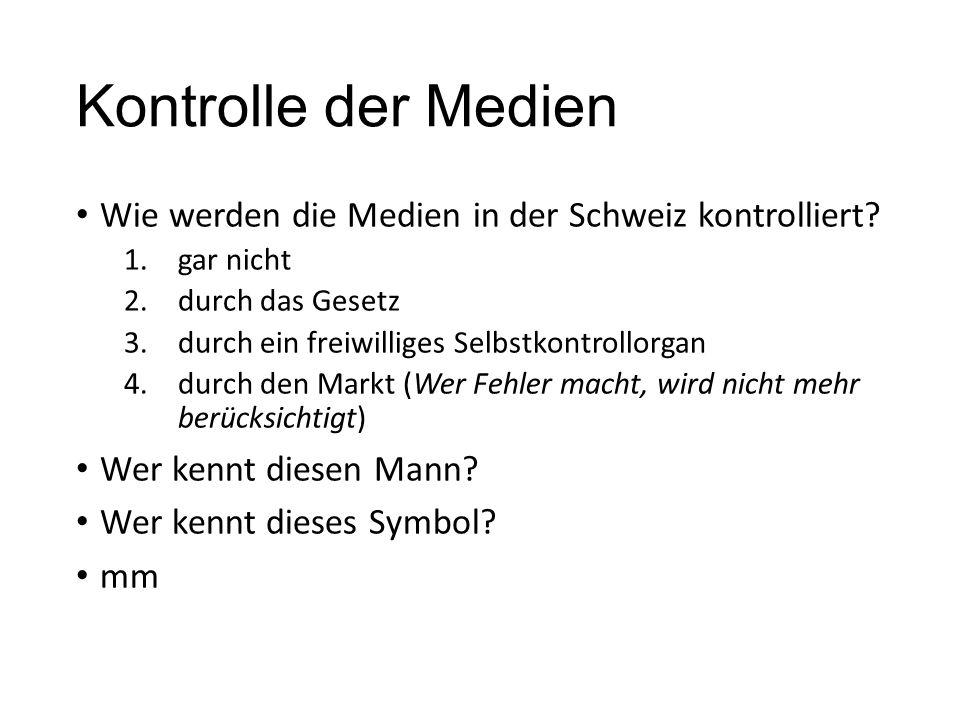 Kontrolle der Medien Wie werden die Medien in der Schweiz kontrolliert? 1.gar nicht 2.durch das Gesetz 3.durch ein freiwilliges Selbstkontrollorgan 4.