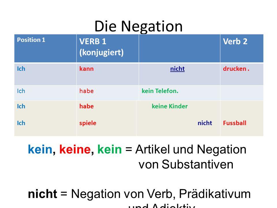 Die Negation Position 1 VERB 1 (konjugiert) Verb 2 Ichkann nichtdrucken. Ichhabekein Telefon. Ich habe spiele keine Kinder nichtFussball kein, keine,