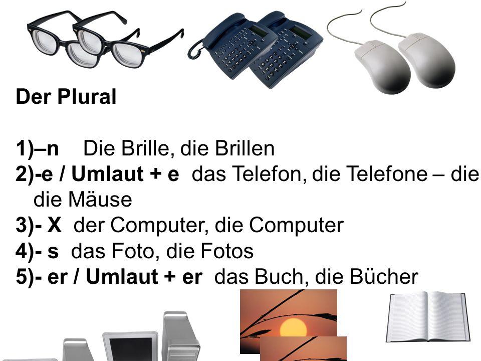 Der Plural 1)–n Die Brille, die Brillen 2)-e / Umlaut + e das Telefon, die Telefone – die Maus, die Mäuse 3)- X der Computer, die Computer 4)- s das F