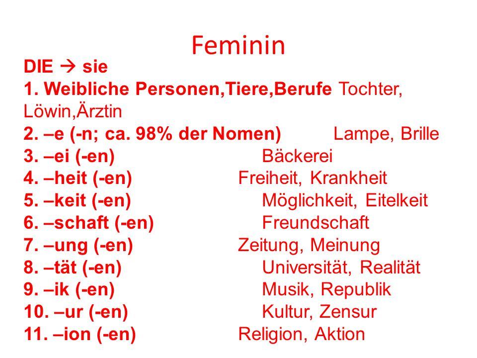 Feminin DIE  sie 1. Weibliche Personen,Tiere,Berufe Tochter, Löwin,Ärztin 2. –e (-n; ca. 98% der Nomen) Lampe, Brille 3. –ei (-en) Bäckerei 4. –heit