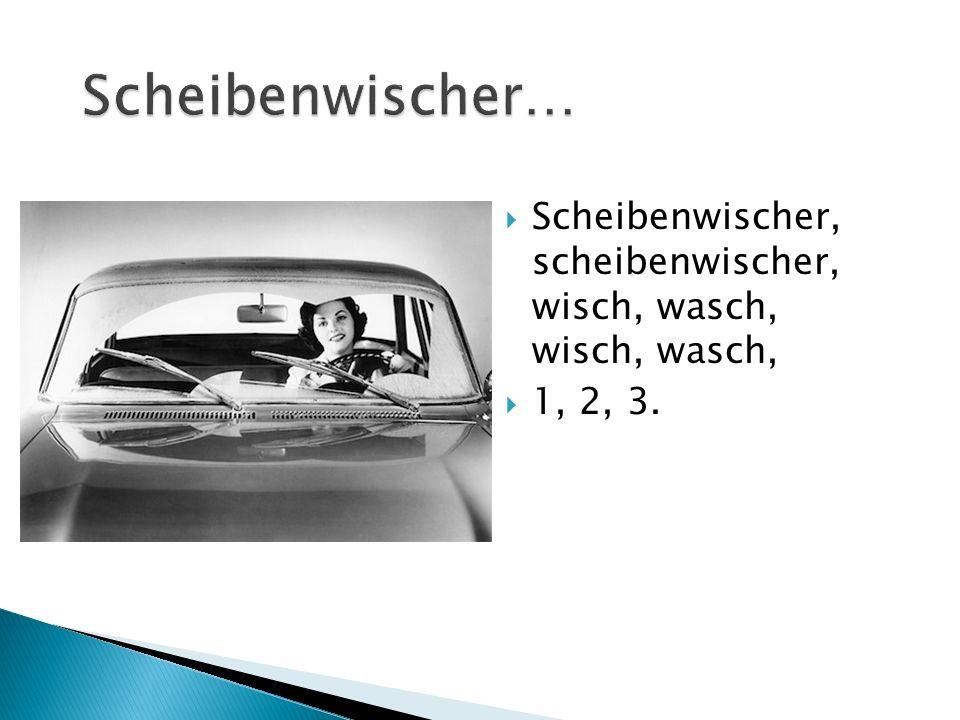  Scheibenwischer, scheibenwischer, wisch, wasch, wisch, wasch,  1, 2, 3.