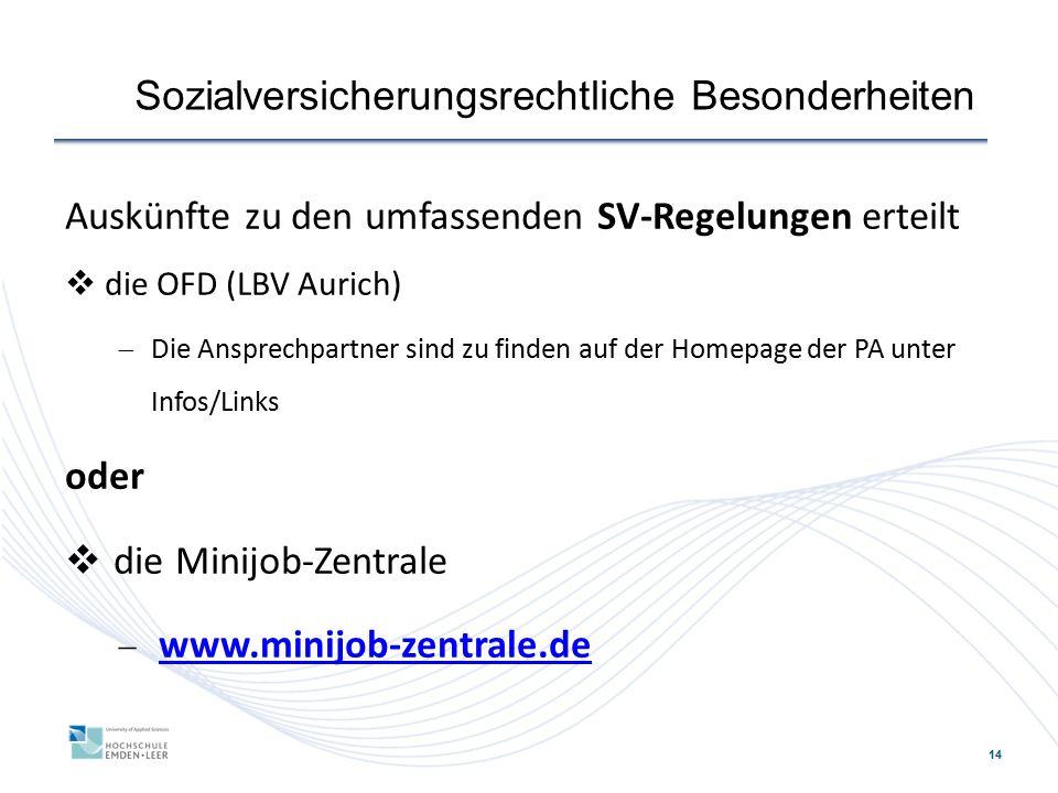 14 Sozialversicherungsrechtliche Besonderheiten Auskünfte zu den umfassenden SV-Regelungen erteilt  die OFD (LBV Aurich)  Die Ansprechpartner sind zu finden auf der Homepage der PA unter Infos/Links oder  die Minijob-Zentrale  www.minijob-zentrale.de www.minijob-zentrale.de