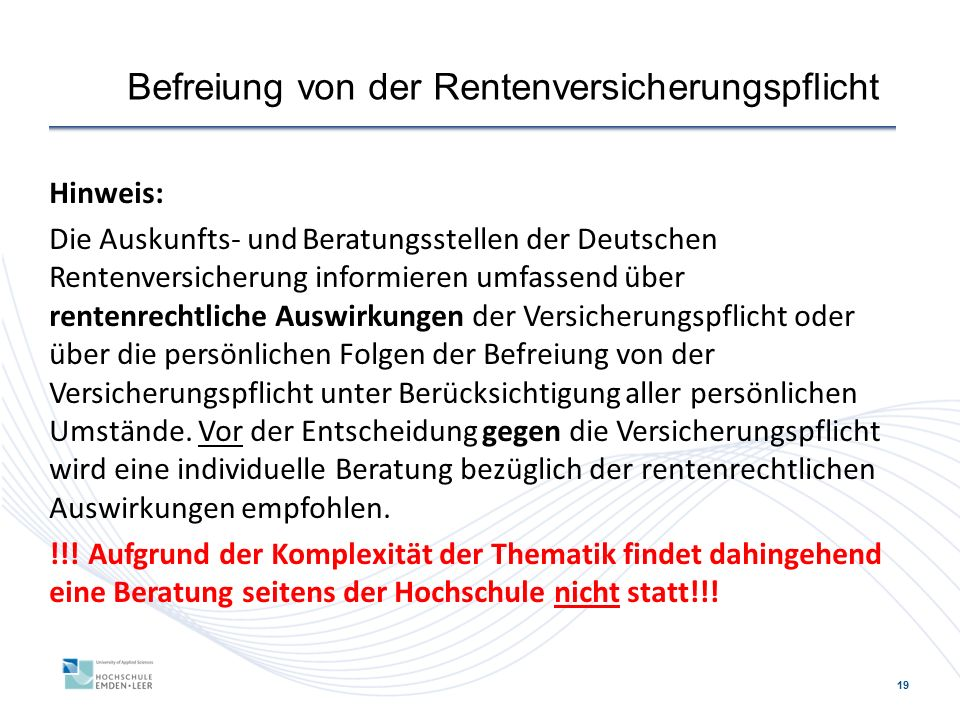 19 Befreiung von der Rentenversicherungspflicht Hinweis: Die Auskunfts- und Beratungsstellen der Deutschen Rentenversicherung informieren umfassend über rentenrechtliche Auswirkungen der Versicherungspflicht oder über die persönlichen Folgen der Befreiung von der Versicherungspflicht unter Berücksichtigung aller persönlichen Umstände.