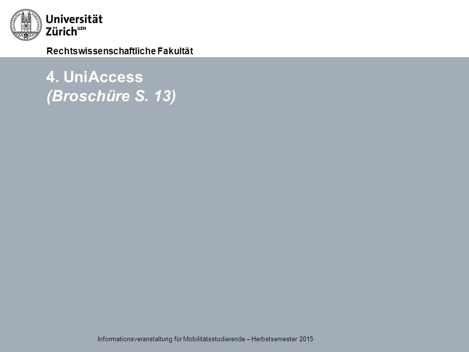 Rechtswissenschaftliche Fakultät 15.09.2015Page 13 4. UniAccess (Broschüre S. 13) Informationsveranstaltung für Mobilitätsstudierende – Herbstsemester