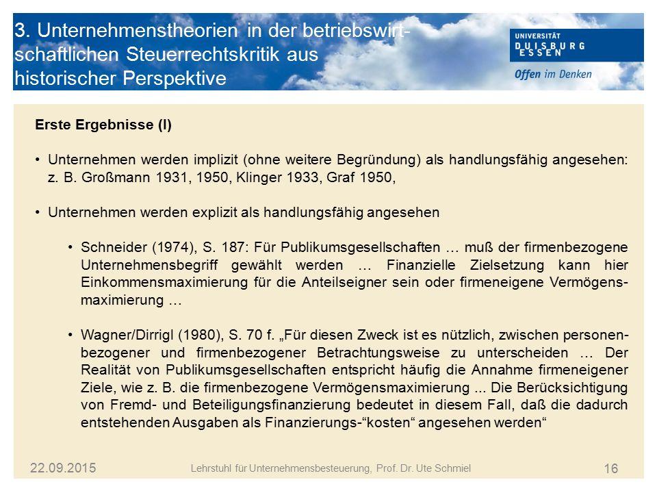 16 Lehrstuhl für Unternehmensbesteuerung, Prof. Dr. Ute Schmiel 22.09.2015 3. Unternehmenstheorien in der betriebswirt- schaftlichen Steuerrechtskriti