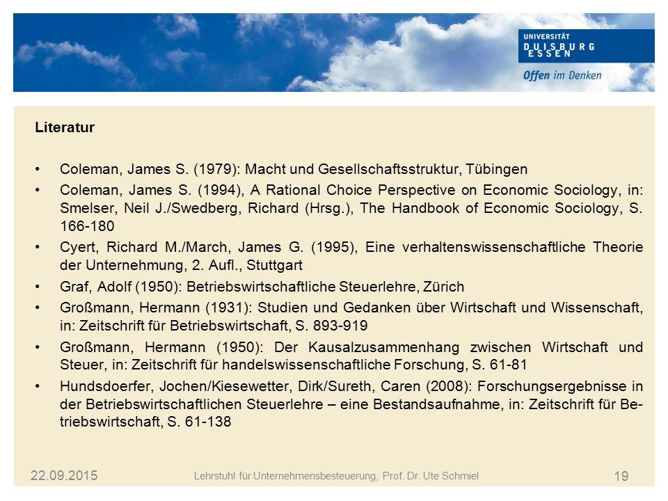 19 22.09.2015 Lehrstuhl für Unternehmensbesteuerung, Prof. Dr. Ute Schmiel Coleman, James S. (1979): Macht und Gesellschaftsstruktur, Tübingen Coleman