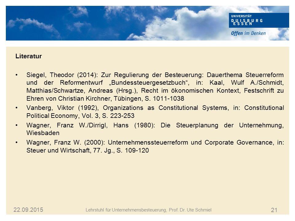21 22.09.2015 Lehrstuhl für Unternehmensbesteuerung, Prof. Dr. Ute Schmiel Literatur Siegel, Theodor (2014): Zur Regulierung der Besteuerung: Dauerthe