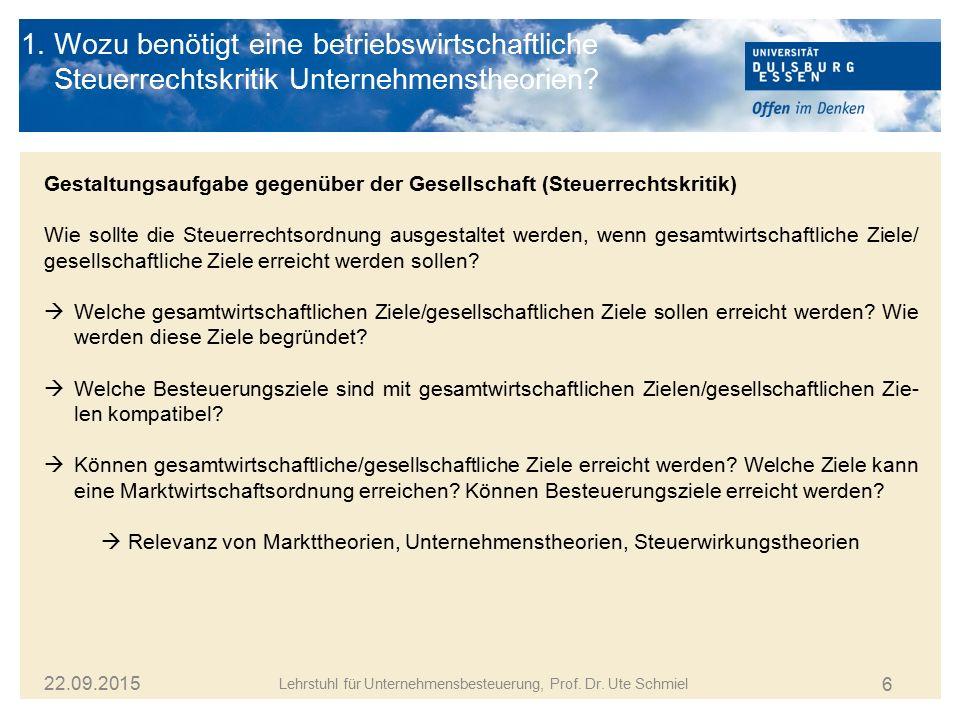 6 Lehrstuhl für Unternehmensbesteuerung, Prof. Dr. Ute Schmiel 22.09.2015 1. Wozu benötigt eine betriebswirtschaftliche Steuerrechtskritik Unternehmen