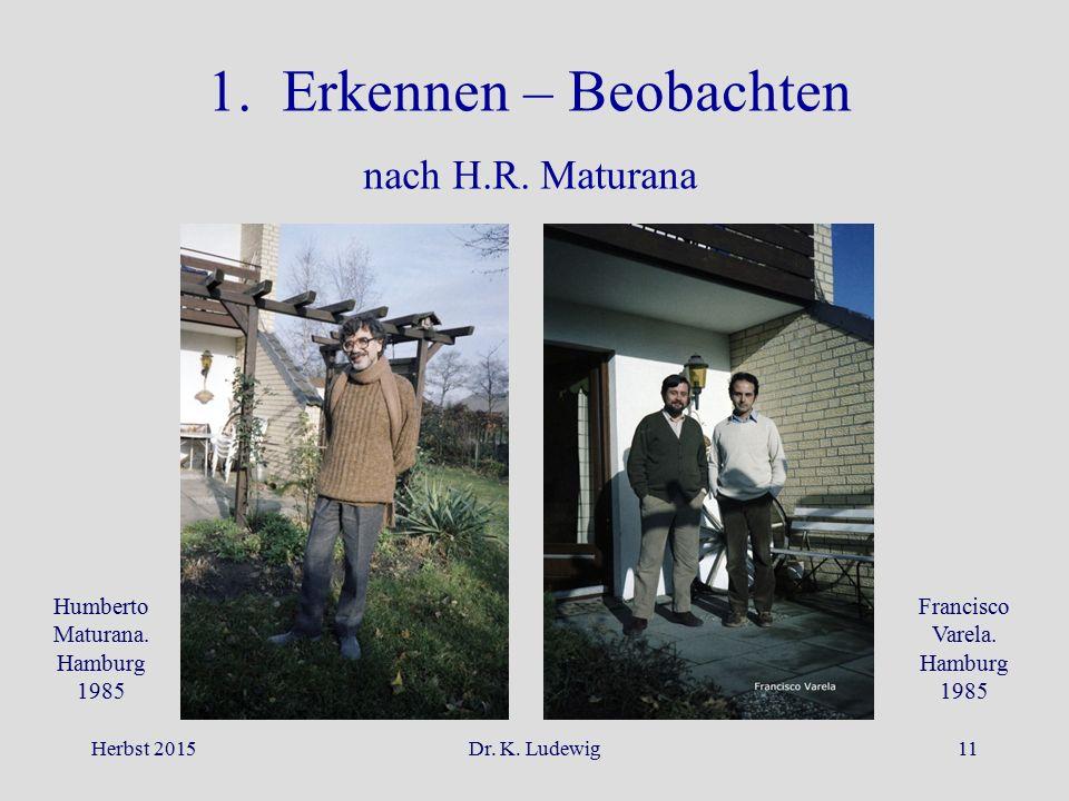 Herbst 2015Dr. K. Ludewig11 1. Erkennen – Beobachten nach H.R. Maturana Humberto Maturana. Hamburg 1985 Francisco Varela. Hamburg 1985