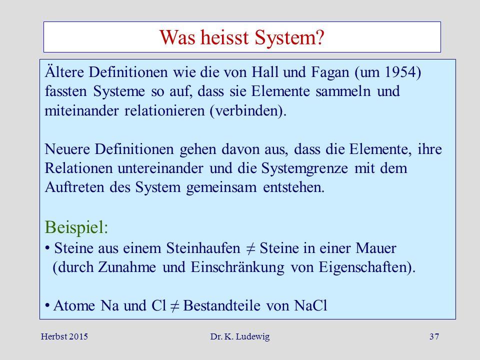 Herbst 2015Dr. K. Ludewig37 Was heisst System? Ältere Definitionen wie die von Hall und Fagan (um 1954) fassten Systeme so auf, dass sie Elemente samm