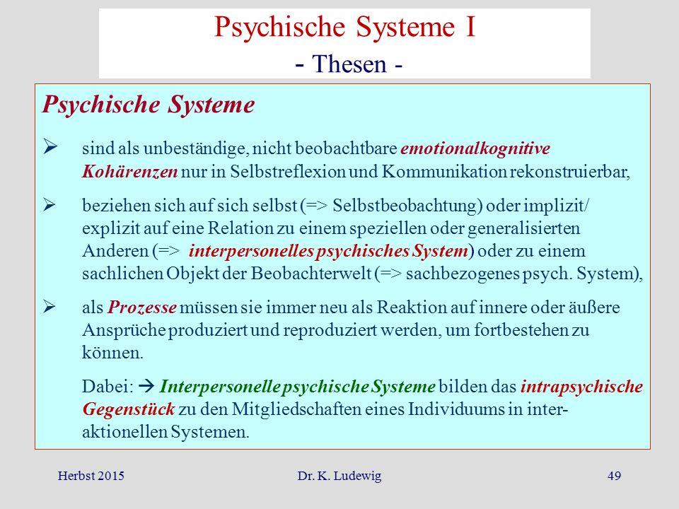 Herbst 2015Dr. K. Ludewig49 Psychische Systeme  sind als unbeständige, nicht beobachtbare emotionalkognitive Kohärenzen nur in Selbstreflexion und Ko