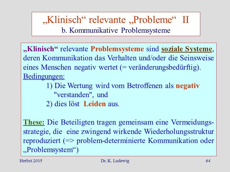 """Herbst 2015Dr. K. Ludewig64 """"Klinisch"""" relevante Problemsysteme sind soziale Systeme, deren Kommunikation das Verhalten und/oder die Seinsweise eines"""