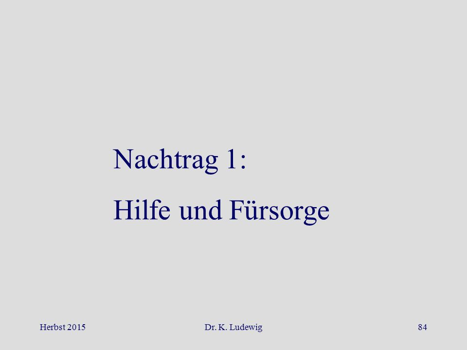 Herbst 2015Dr. K. Ludewig84 Nachtrag 1: Hilfe und Fürsorge