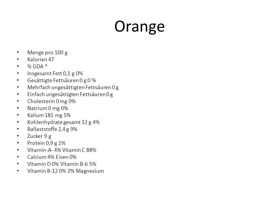Orange Menge pro 100 g Kalorien 47 % GDA * Insgesamt Fett 0,1 g 0% Gesättigte Fettsäuren 0 g 0 % Mehrfach ungesättigten Fettsäuren 0 g Einfach ungesättigten Fettsäuren 0 g Cholesterin 0 mg 0% Natrium 0 mg 0% Kalium 181 mg 5% Kohlenhydrate gesamt 12 g 4% Ballaststoffe 2,4 g 9% Zucker 9 g Protein 0,9 g 1% Vitamin-A- 4% Vitamin C 88% Calcium 4% Eisen 0% Vitamin D 0% Vitamin B-6 5% Vitamin B-12 0% 2% Magnesium