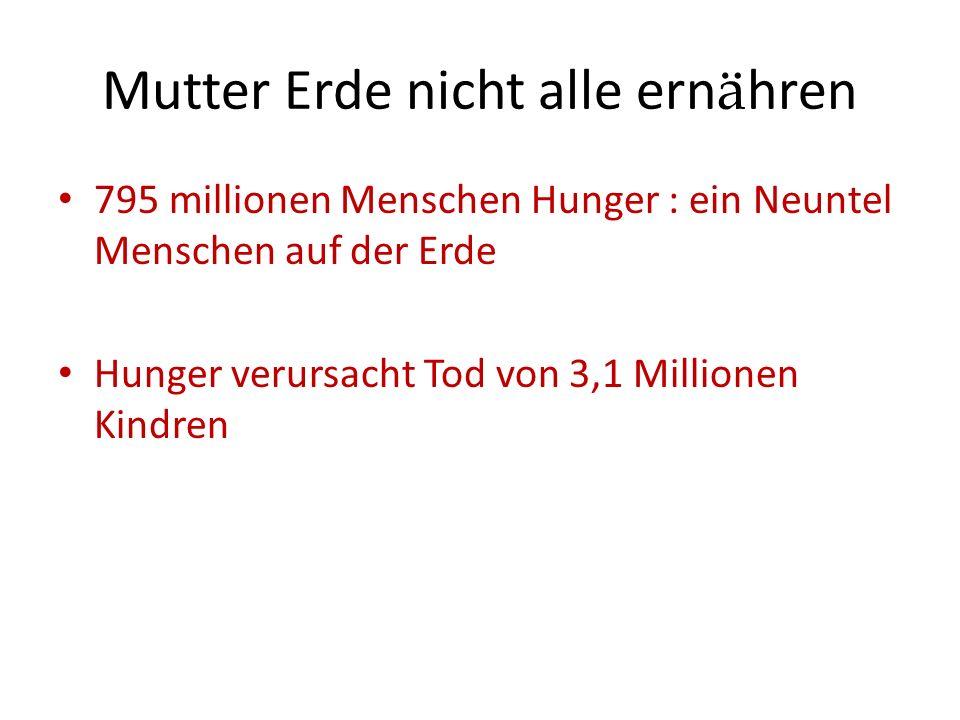 Mutter Erde nicht alle ern ä hren 795 millionen Menschen Hunger : ein Neuntel Menschen auf der Erde Hunger verursacht Tod von 3,1 Millionen Kindren