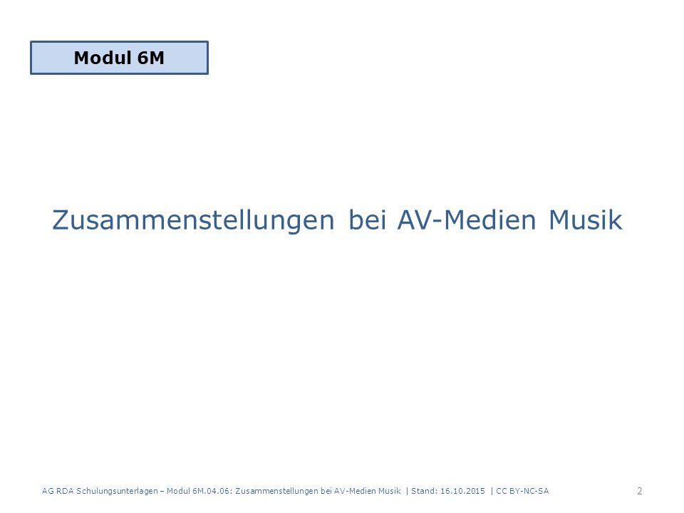 Modul 5A Teil 2.01 Zusammenstellungen – umfassende Beschreibung Modul 5A Teil 2.02 Zusammenstellungen – analytische und hierarchische Beschreibung Besonderheiten AV-Medien Musik – Präsentation und Veröffentlichungsdesign – (Be)Nutzung und Rechercheanforderungen AG RDA Schulungsunterlagen – Modul 6M.04.06: Zusammenstellungen bei AV-Medien Musik | Stand: 16.10.2015 | CC BY-NC-SA 3