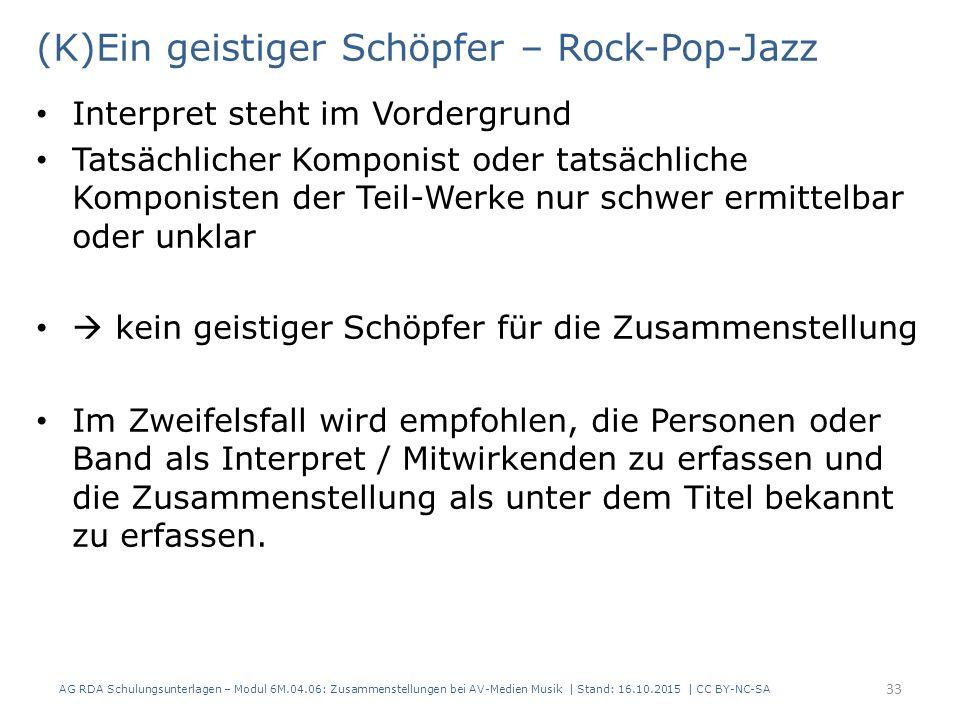 (K)Ein geistiger Schöpfer – Rock-Pop-Jazz Interpret steht im Vordergrund Tatsächlicher Komponist oder tatsächliche Komponisten der Teil-Werke nur schwer ermittelbar oder unklar  kein geistiger Schöpfer für die Zusammenstellung Im Zweifelsfall wird empfohlen, die Personen oder Band als Interpret / Mitwirkenden zu erfassen und die Zusammenstellung als unter dem Titel bekannt zu erfassen.