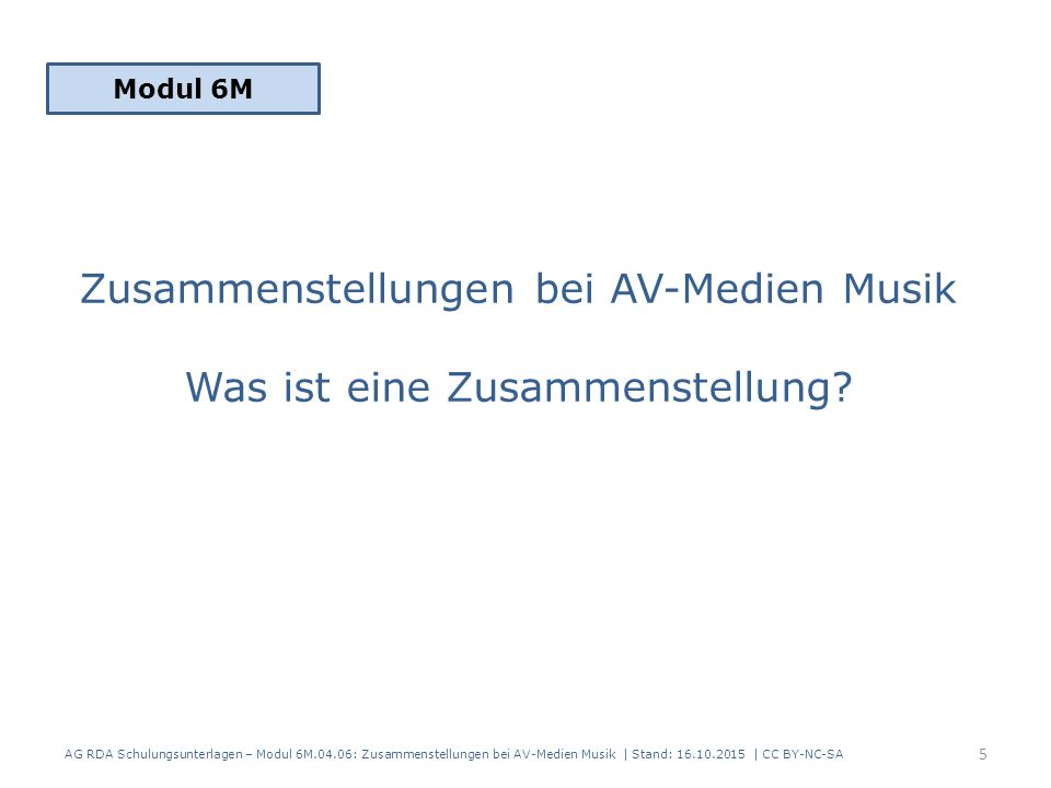 Zusammenstellungen bei AV-Medien Musik Titel der Zusammenstellung Modul 6M 36 AG RDA Schulungsunterlagen – Modul 6M.04.06: Zusammenstellungen bei AV-Medien Musik | Stand: 16.10.2015 | CC BY-NC-SA