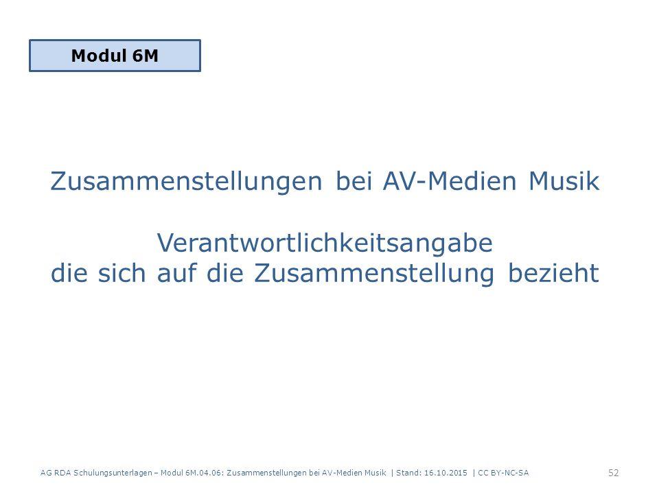 Zusammenstellungen bei AV-Medien Musik Verantwortlichkeitsangabe die sich auf die Zusammenstellung bezieht Modul 6M 52 AG RDA Schulungsunterlagen – Modul 6M.04.06: Zusammenstellungen bei AV-Medien Musik | Stand: 16.10.2015 | CC BY-NC-SA