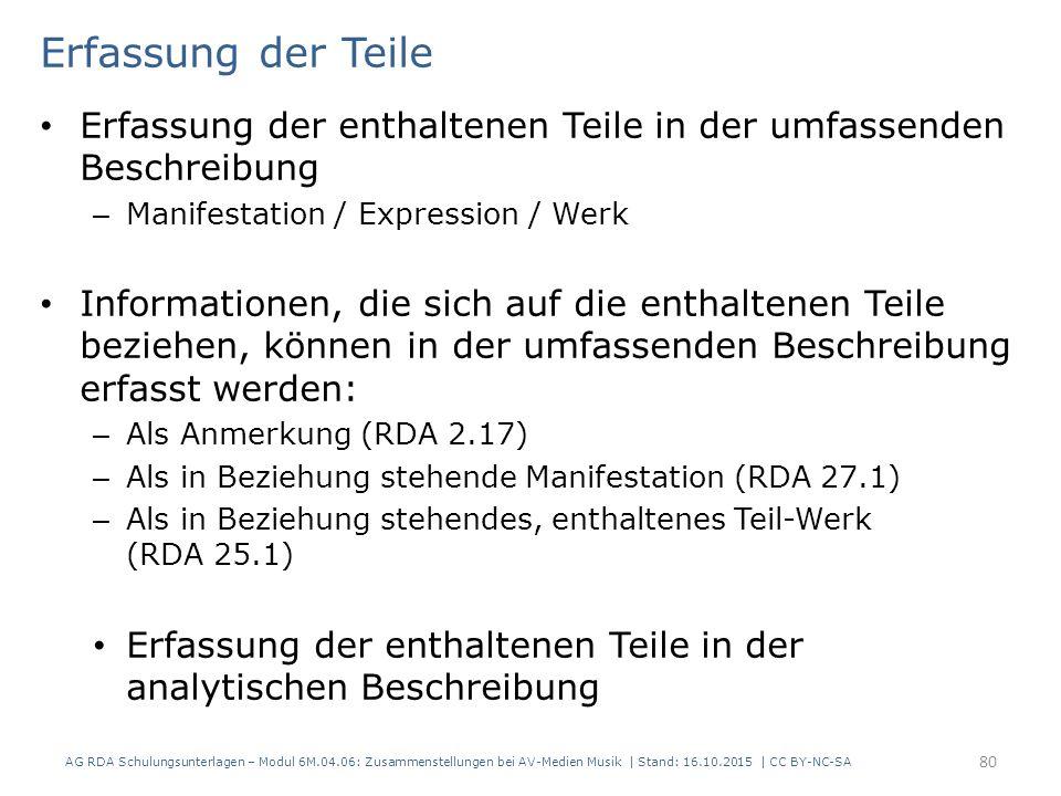 Erfassung der Teile Erfassung der enthaltenen Teile in der umfassenden Beschreibung – Manifestation / Expression / Werk Informationen, die sich auf die enthaltenen Teile beziehen, können in der umfassenden Beschreibung erfasst werden: – Als Anmerkung (RDA 2.17) – Als in Beziehung stehende Manifestation (RDA 27.1) – Als in Beziehung stehendes, enthaltenes Teil-Werk (RDA 25.1) Erfassung der enthaltenen Teile in der analytischen Beschreibung AG RDA Schulungsunterlagen – Modul 6M.04.06: Zusammenstellungen bei AV-Medien Musik | Stand: 16.10.2015 | CC BY-NC-SA 80