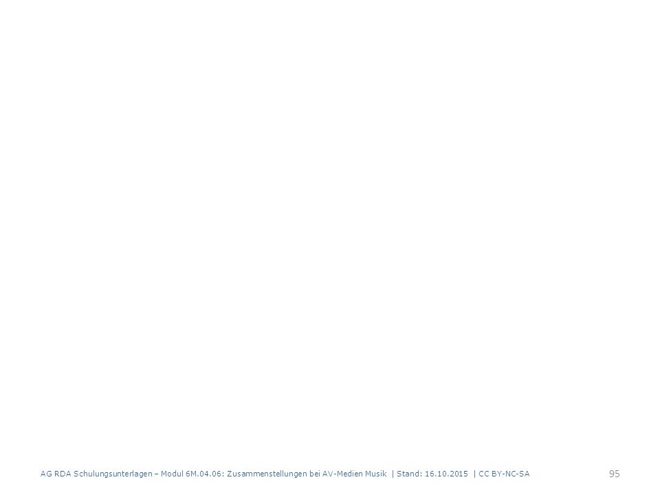 AG RDA Schulungsunterlagen – Modul 6M.04.06: Zusammenstellungen bei AV-Medien Musik | Stand: 16.10.2015 | CC BY-NC-SA 95