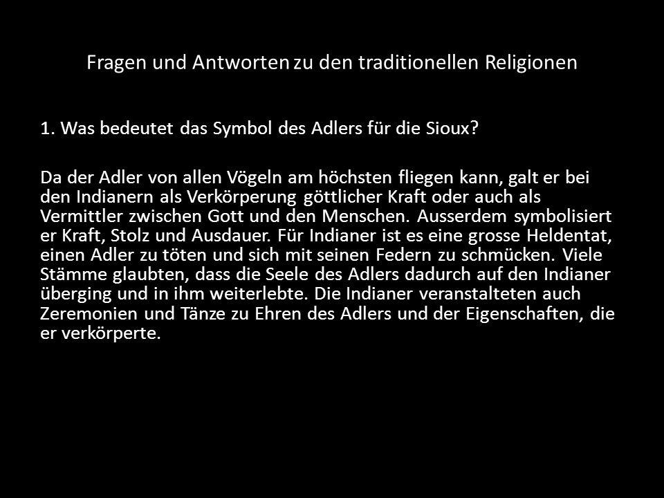 Fragen und Antworten zu den traditionellen Religionen 1. Was bedeutet das Symbol des Adlers für die Sioux? Da der Adler von allen Vögeln am höchsten f