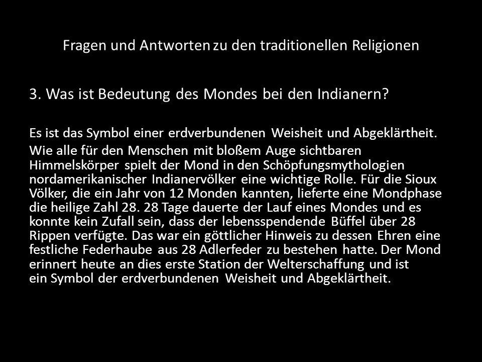 Fragen und Antworten zu den traditionellen Religionen 3. Was ist Bedeutung des Mondes bei den Indianern? Es ist das Symbol einer erdverbundenen Weishe