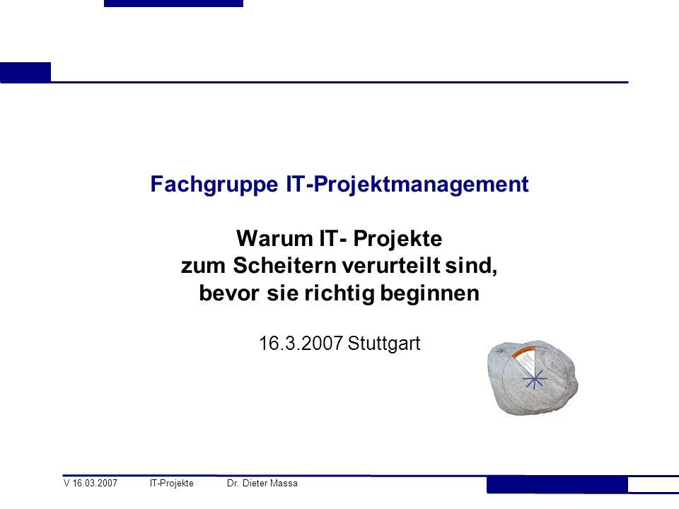 V 16.03.2007 IT-Projekte Dr. Dieter Massa Fachgruppe IT-Projektmanagement Warum IT- Projekte zum Scheitern verurteilt sind, bevor sie richtig beginnen