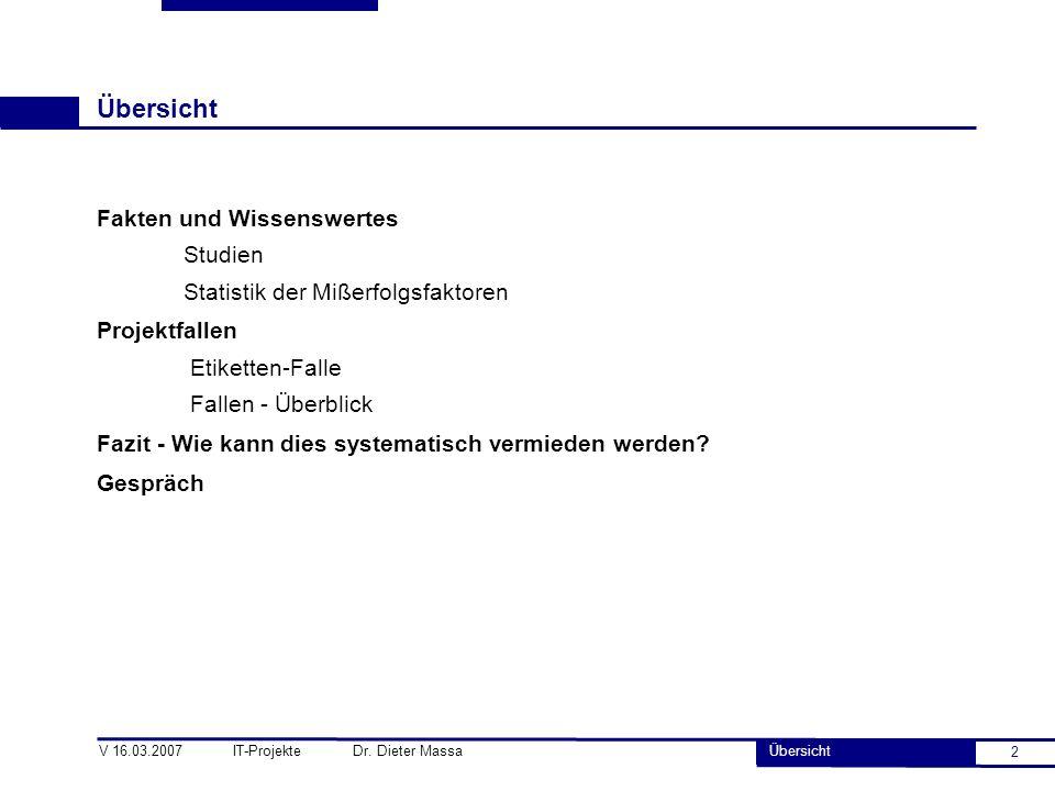 2 V 16.03.2007 IT-Projekte Dr. Dieter Massa Übersicht Fakten und Wissenswertes Studien Statistik der Mißerfolgsfaktoren Projektfallen Etiketten-Falle