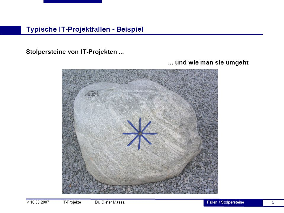 5 V 16.03.2007 IT-Projekte Dr. Dieter Massa Typische IT-Projektfallen - Beispiel Stolpersteine von IT-Projekten...... und wie man sie umgeht Fallen /