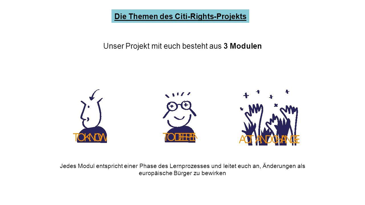 Unser Projekt mit euch besteht aus 3 Modulen Die Themen des Citi-Rights-Projekts Jedes Modul entspricht einer Phase des Lernprozesses und leitet euch an, Änderungen als europäische Bürger zu bewirken