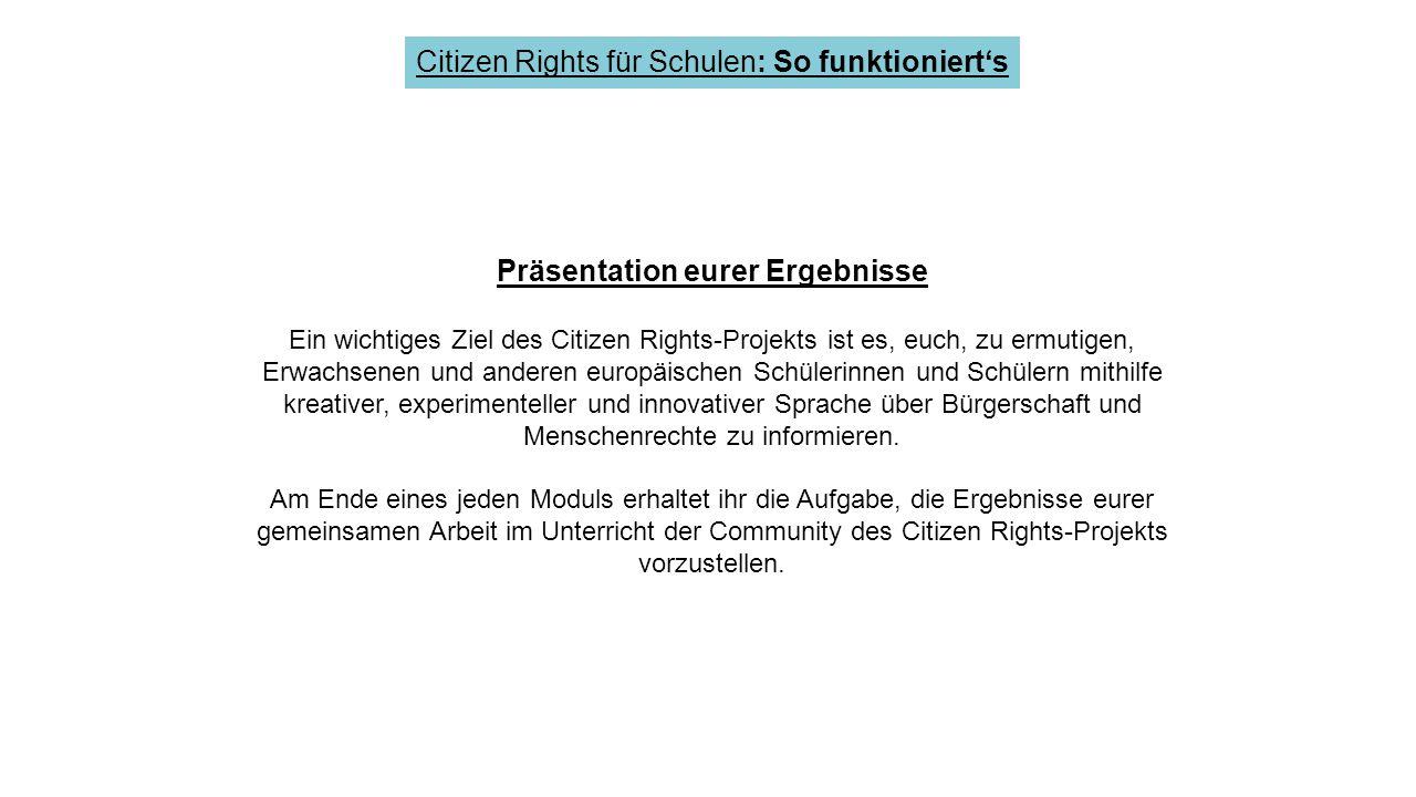 Citizen Rights für Schulen: So funktioniert's Präsentation eurer Ergebnisse Ein wichtiges Ziel des Citizen Rights-Projekts ist es, euch, zu ermutigen, Erwachsenen und anderen europäischen Schülerinnen und Schülern mithilfe kreativer, experimenteller und innovativer Sprache über Bürgerschaft und Menschenrechte zu informieren.