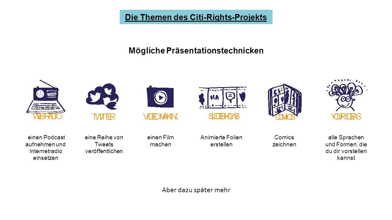 Mögliche Präsentationstechnicken Die Themen des Citi-Rights-Projekts Aber dazu später mehr einen Podcast aufnehmen und Internetradio einsetzen eine Reihe von Tweets veröffentlichen einen Film machen Comics zeichnen alle Sprachen und Formen, die du dir vorstellen kannst Animierte Folien erstellen