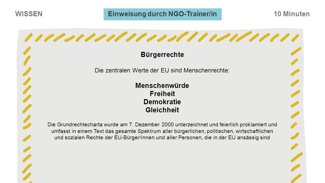 WISSEN10 Minuten Einweisung durch NGO-Trainer/in Bürgerrechte Die zentralen Werte der EU sind Menschenrechte: Menschenwürde Freiheit Demokratie Gleichheit Die Grundrechtecharta wurde am 7.